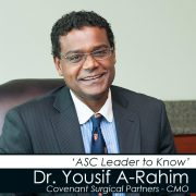 Dr Yousif A-Rahim - ASC Leader to Know - Covenant Surgical Partners - Chief Medical Officer